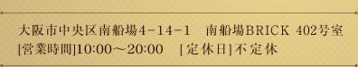 大阪市中央区南船場4-14-1 南船場BRICK 402号室 [営業時間]10:00~20:00 [定休日]不定休